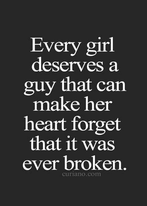 Every Girl Deserves A Guy That Can Make Her Heart Forget That It Was Ever Broken