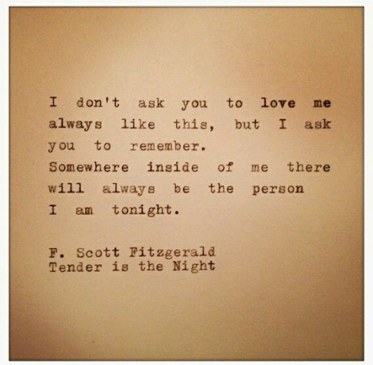 I Dont Ask You To Love Me Always Like This But I Ask You To Remember Somewhere Inside Me Therell Always Be The Person I Am Tonight Scott Fitzgerald