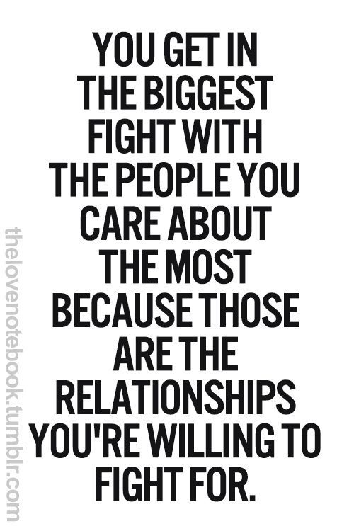 Quotes You Get In The Biggest Fight With The People You Care About The Most Because Those Are The Relationships Youre Willing To Fight For