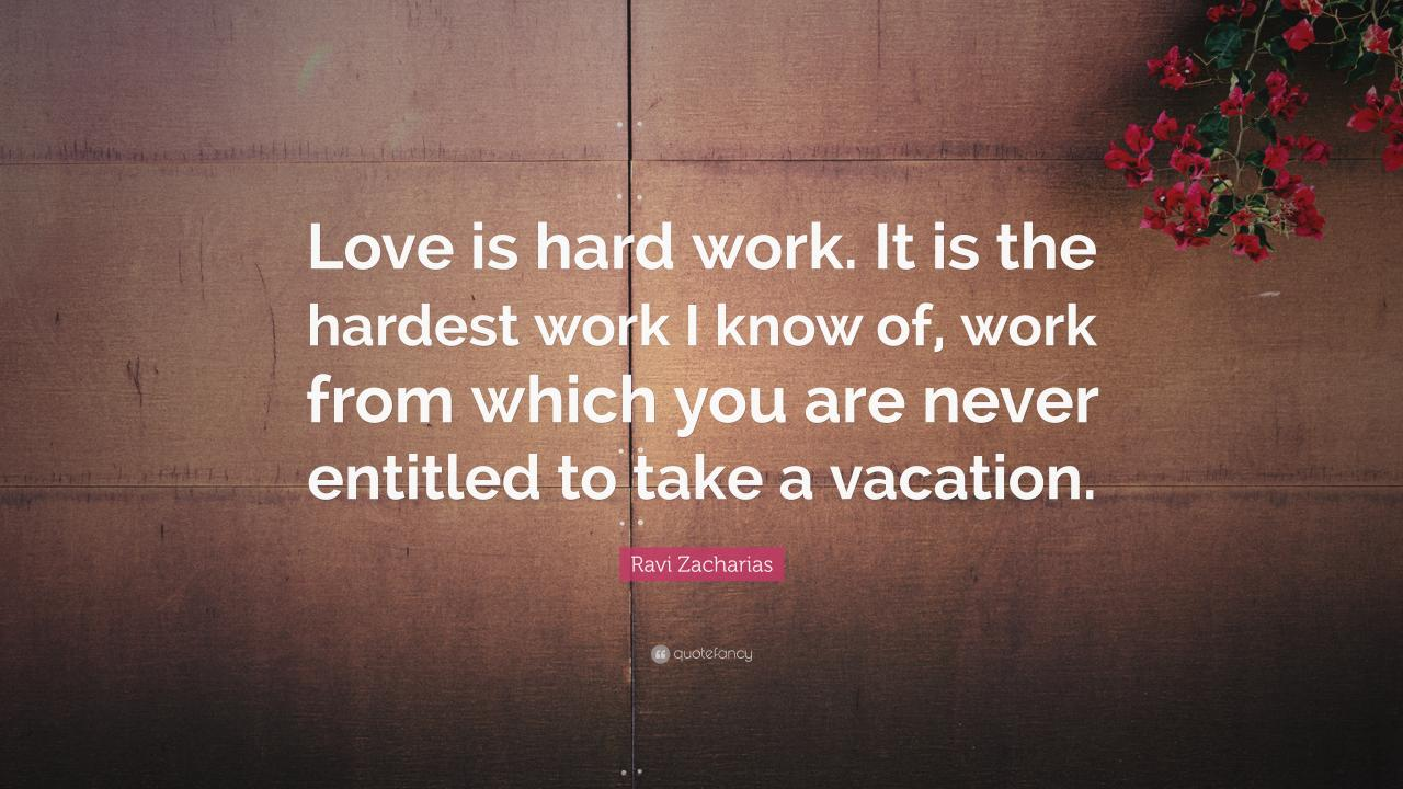 Ravi Zacharias Quote Love Is Hard Work It Is The Hardest Work I