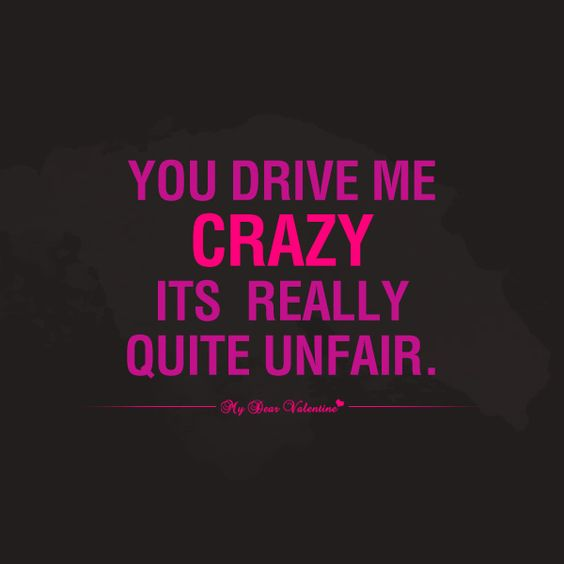 You Drive Me Crazy Its Really Quite Unfair Romantic Love Quotes For Him Pinterest Crushes Relationships And Inspirational