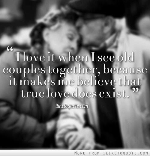I Love It When I See Old Couples Together Because It Makes Me Believe That