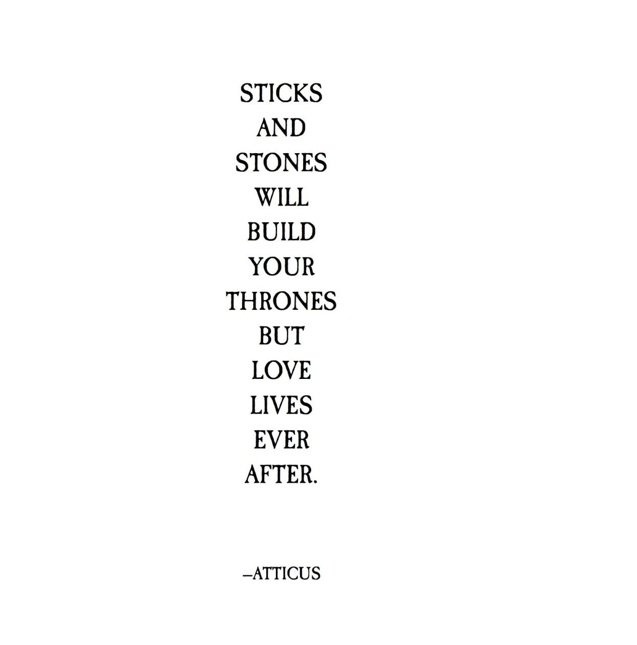 Sticks And Stones Will Build Your Thrones But Love Lives Ever After Atticus Poetry  C B Craft Quotespoem Quotestrue