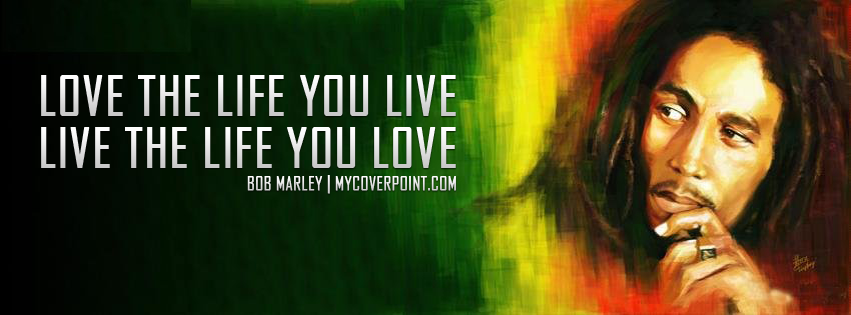 Bob Marley Quote Love The Life You Live And Live The Life You Love