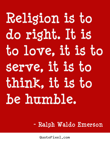 Ralph Waldo Emerson Quotes Religion Is To Do Right It Is To Love