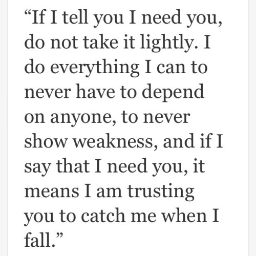 If I Tell You I Need You Do Not Take It Lightly I Do Everything I Can To Never Have To Depend On Anyone To Never Show Weakness