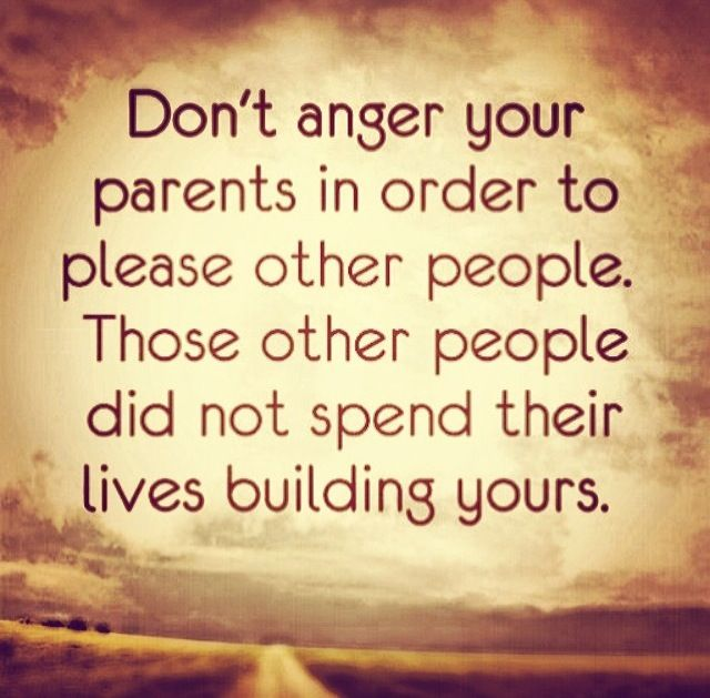 Dont Anger Your Parents In Order To Please Other People Those Other People