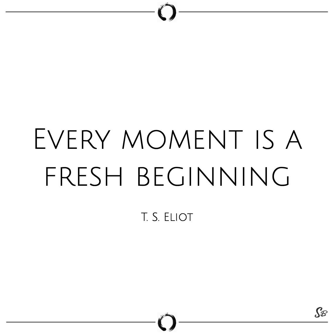 Every Moment Is A Fresh Beginning T S Eliot Short Quotes