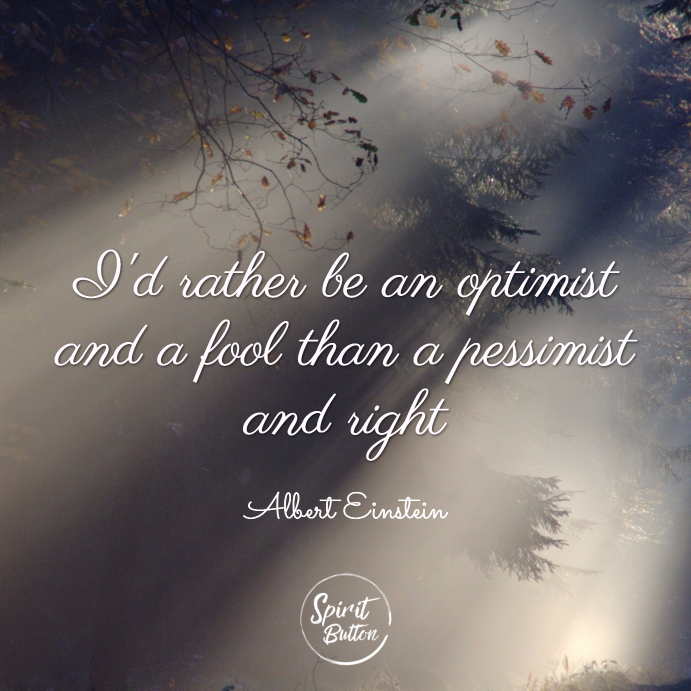 Id Rather Be An Optimist And A Fool Than A Pessimist And Right Albert Einstein