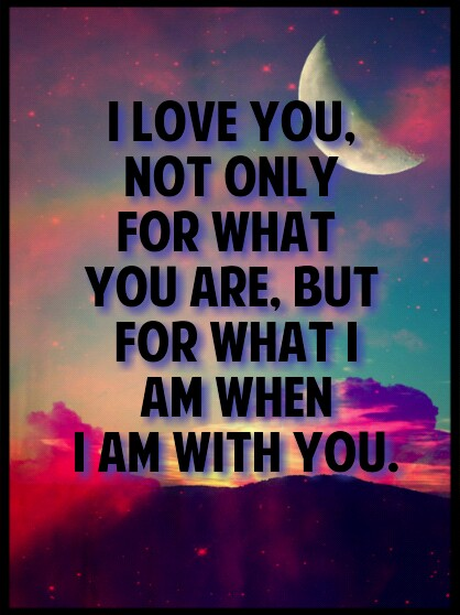 I Love You Not Only For What You Are But For What I Am When I Am With You Roy Croft