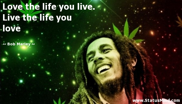 Love The Life You Live Live The Life You Love Bob Marley Quotes