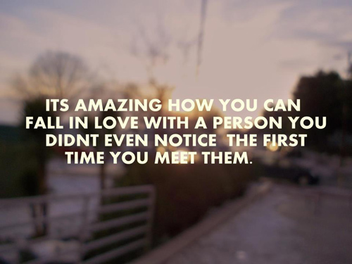 Its Amazing How You Can Fall In Love With A Person You Didnt Even Notice The First Time You Meet Them