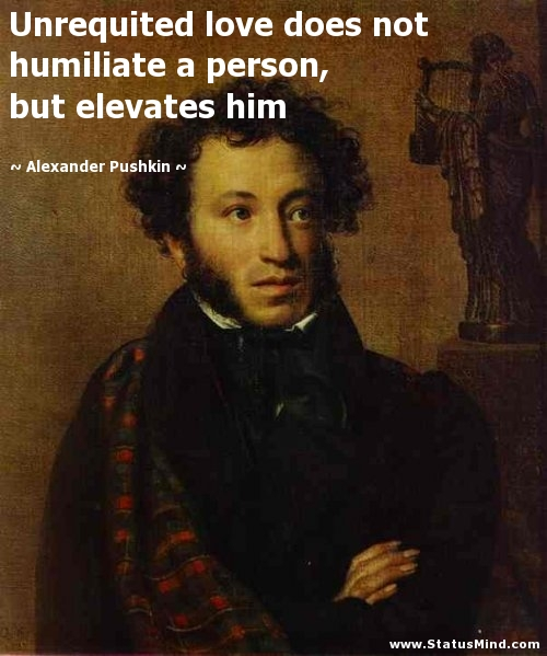 Unrequited Love Does Not Humiliate A Person But Elevates Him Alexander Pushkin Quotes