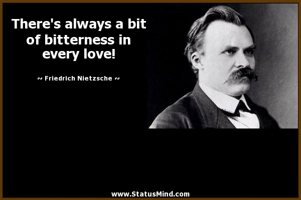 Theres Always A Bit Of Bitterness In Every Love Friedrich Nietzsche Quotes Statusmind