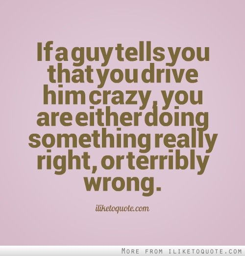 If A Guy Tells You That You Drive Him Crazy You Are Either Doing Something Really Right