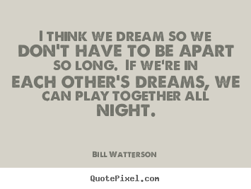 Admirable Quotes About Dreams And Love I Think We So We Dont Have To Be Apart