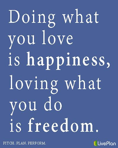Doing What You Love Is Happiness Loving What You Do Is Freedom