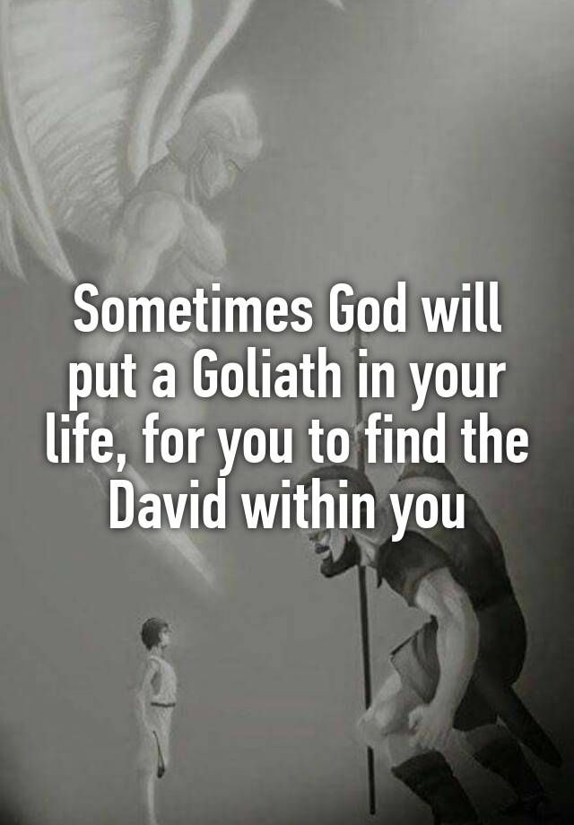 Sometimes Will Put A Goliath In Your Life For You To Find The David
