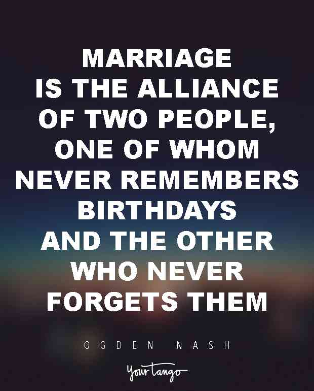 Marriage Is The Alliance Of Two People One Of Whom Never Remembers Birthdays And The Other Who Never Forgets Them