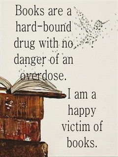 Books Are A Hard Bound Drug With No Danger Of An Overdose I Am