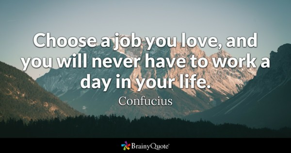 Choose A Job You Love And You Will Never Have To Work A Day In