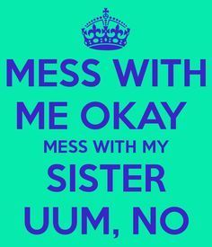 Mess With Me Okay Mess With My Sister Uum No Brother Sister Quotesfunny