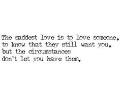 The Saddest Love Is To Love Someone To Know That They Still Want You But The Cir Stances Dont Let You Have Them So True