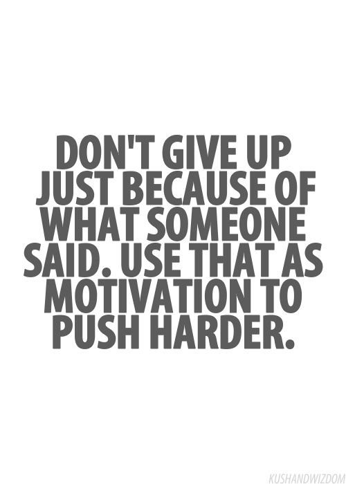Inspirational Picture Quote Dont Give Up Just Because Of What Someone Said Use That As Motivation To Push Harder