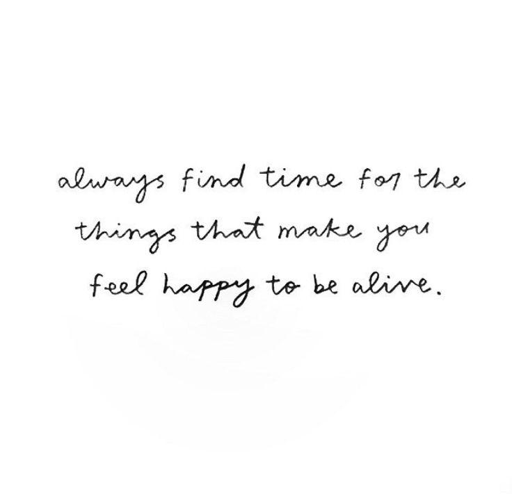 Always Find Time For The Things That Make You Feel Happy To Be Alive Siempre Hay Que Tener Tiempo Para Las Cosas Que Te Hacen Feliz De Estar Vivo