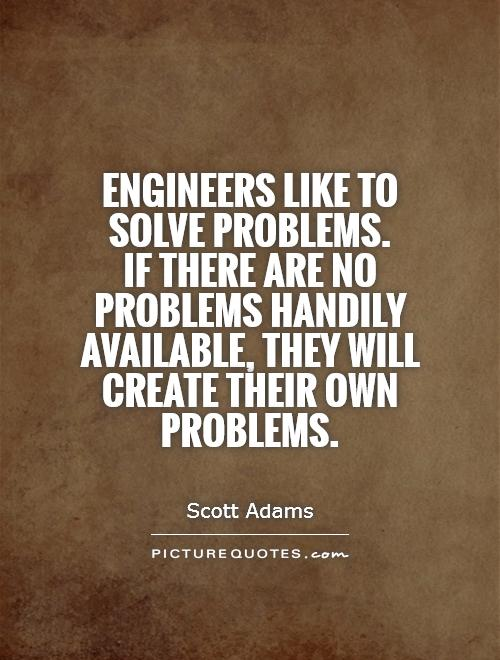 Engineers Like To Solve Problems If There Are No Problems Handily Available They Will