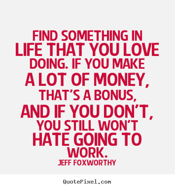 Find Something In Life That You Love Doing If You Make A Jeff