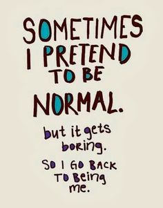 Sometimes I Pretent To Be Normal But It Gets Boring So I Get Back To Being