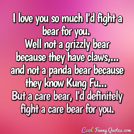 I Love You So Much Id Fight A Bear For You Well Not A Grizzly Bear Because They Have Claws And Not A Panda Bear Because They Know Kung Fu