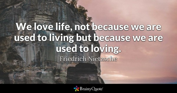 We Love Life Not Because We Are Used To Living But Because We Are Used