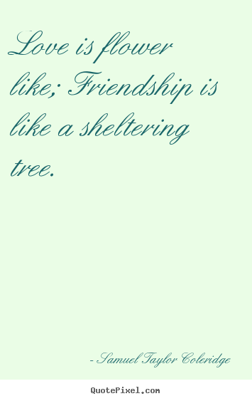 Friendship Quotes Love Is Flower Like Friendship Is Like A Sheltering Tree