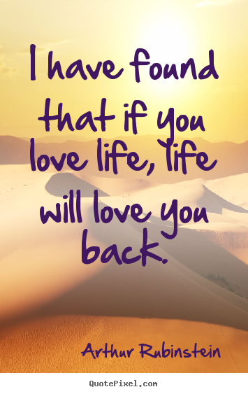 Arthur Rubinstein Picture Quotes I Have Found That If You Love Life Life Will