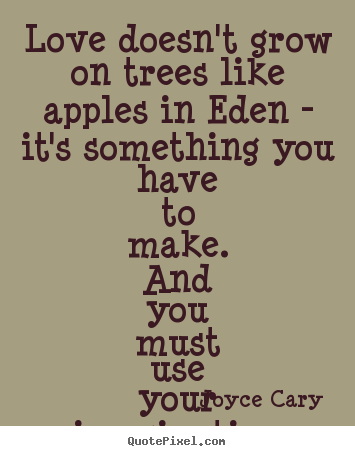 Love Quote Love Doesnt Grow On Trees Like Apples In Eden Its
