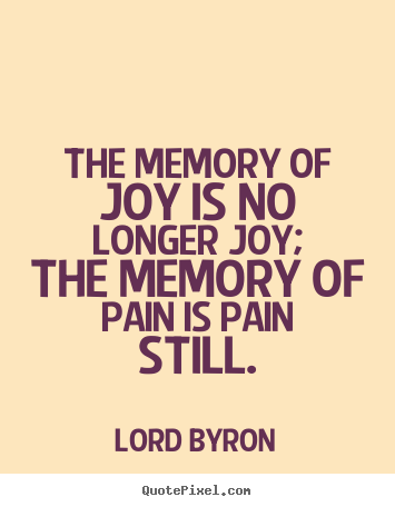 Love Quotes The Memory Of Joy Is No Longer Joy The Memory Of Pain