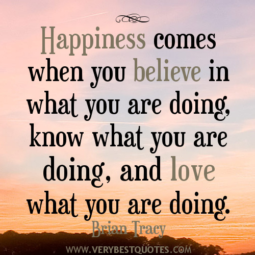 Happiness Comes When You Believe In What You Are Doing Know What You Are Doing