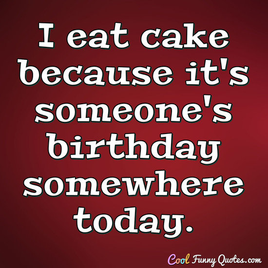 Short Quotesp Ofunny Sayings  C B I Eat Cake Because Its Someones Birthday Somewhere Today