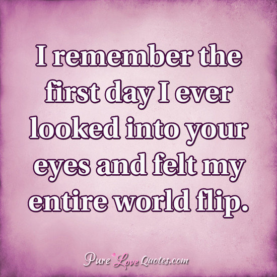 I Remember The First Day I Ever Looked Into Your Eyes And Felt My Entire World