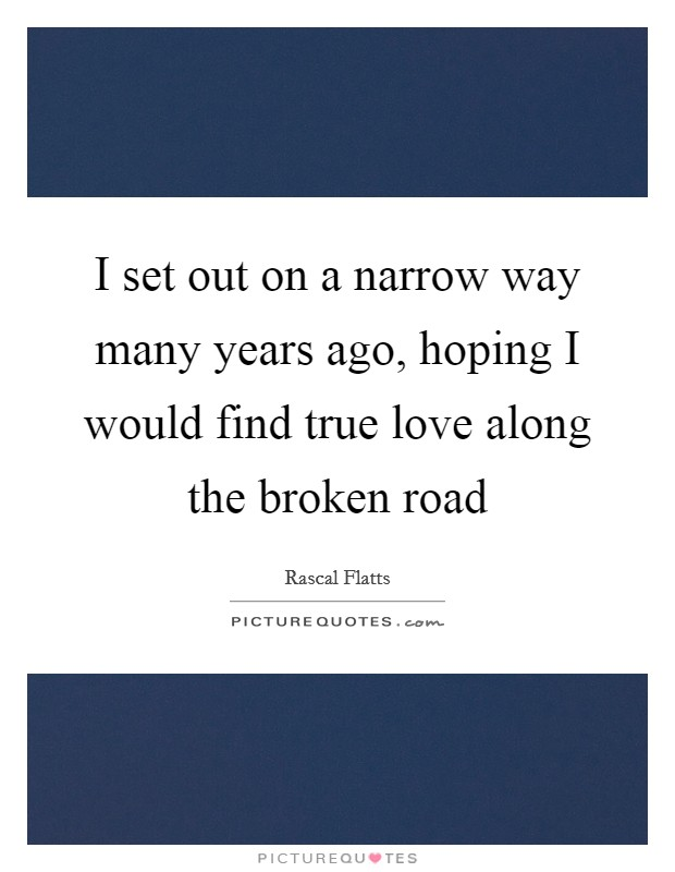 I Set Out On A Narrow Way Many Years Ago Hoping I Would Find True Love Along The Broken Road