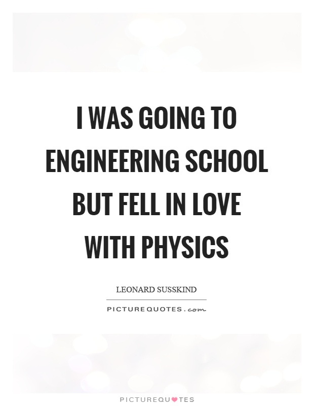 I Was Going To Engineering School But Fell In Love With Physics Picture Quote
