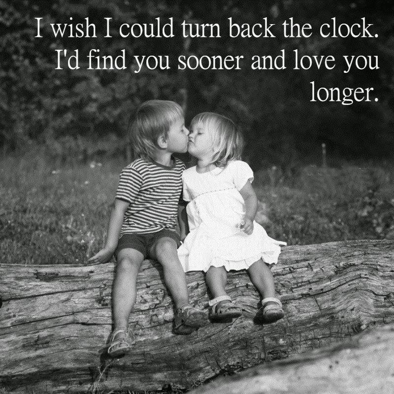 I Wish I Could Turn Back The Clock Id Find You Sooner And Love You Longer