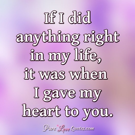 If I Did Anything Right In My Life It Was When I Gave My Heart