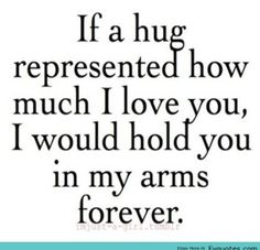 If Love Quotes For Your Girlfriend A Hug Represented How Much I Would Hold You In