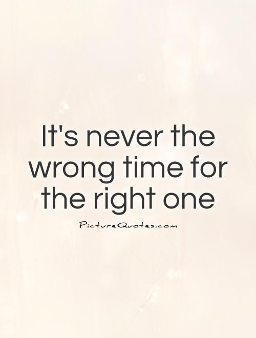 Its Never The Wrong Time For The Right One Picture Quote