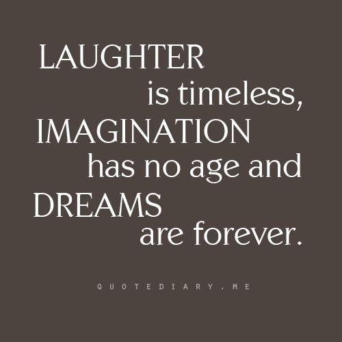Laughter Is Timeless Imagination No Age Love Life Quotes Dreams Are Forever Wisdom By Unknown Author