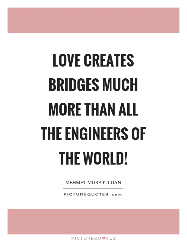 Love Creates Bridges Much More Than All The Engineers Of The World Picture Quote