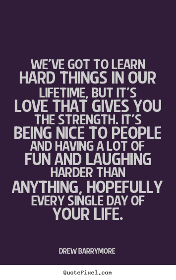 Sayings About Love Weve Got To Learn Hard Things In Our Lifetime